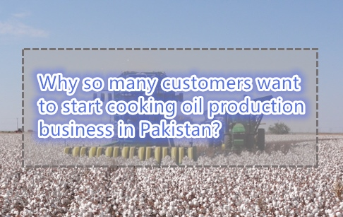 Why so many customers want to start cooking oil production business in Pakistan?